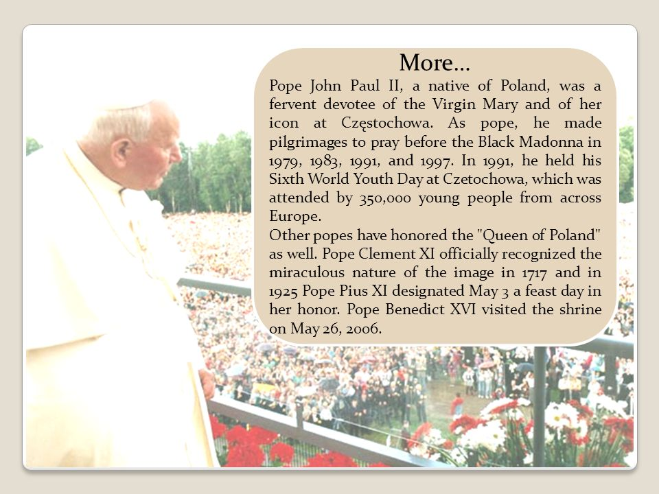 More… Pope John Paul II, a native of Poland, was a fervent devotee of the Virgin Mary and of her icon at Częstochowa.