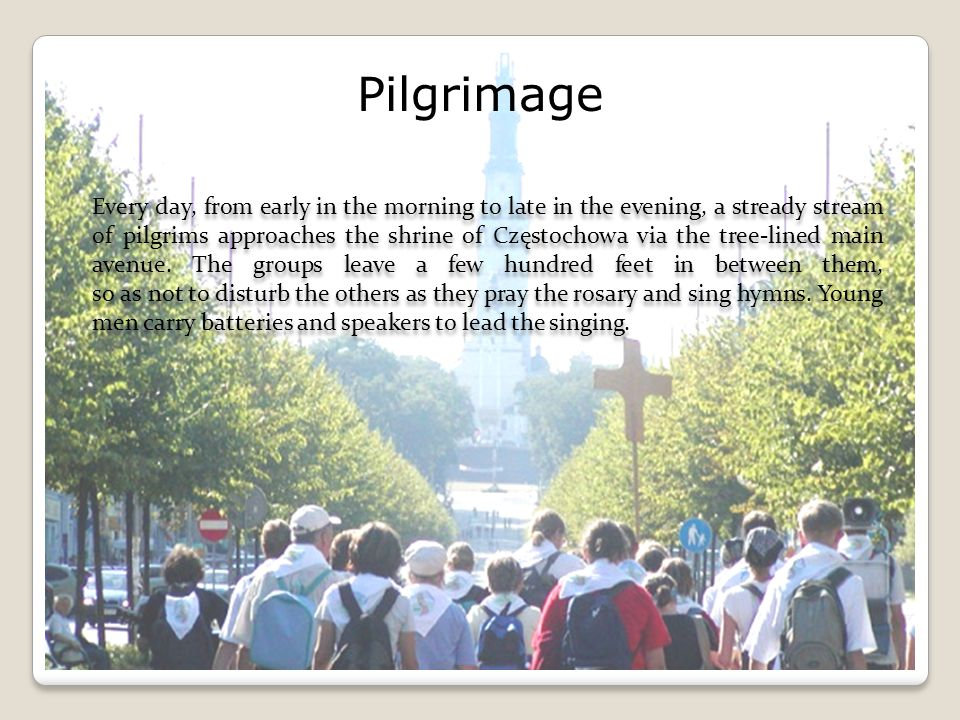 Pilgrimage Every day, from early in the morning to late in the evening, a stready stream of pilgrims approaches the shrine of Częstochowa via the tree