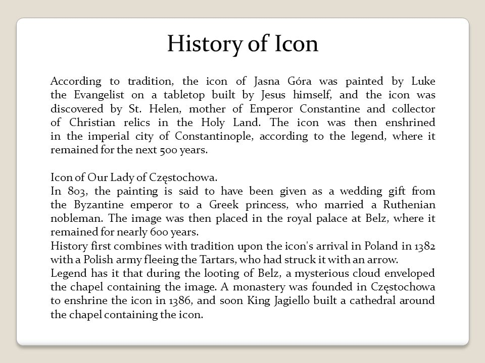 History of Icon According to tradition, the icon of Jasna Góra was painted by Luke the Evangelist on a tabletop built by Jesus himself, and the icon w