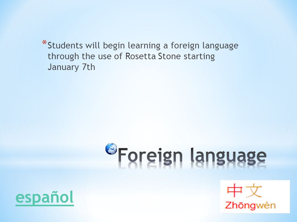 * Students will begin learning a foreign language through the use of Rosetta Stone starting January 7th español