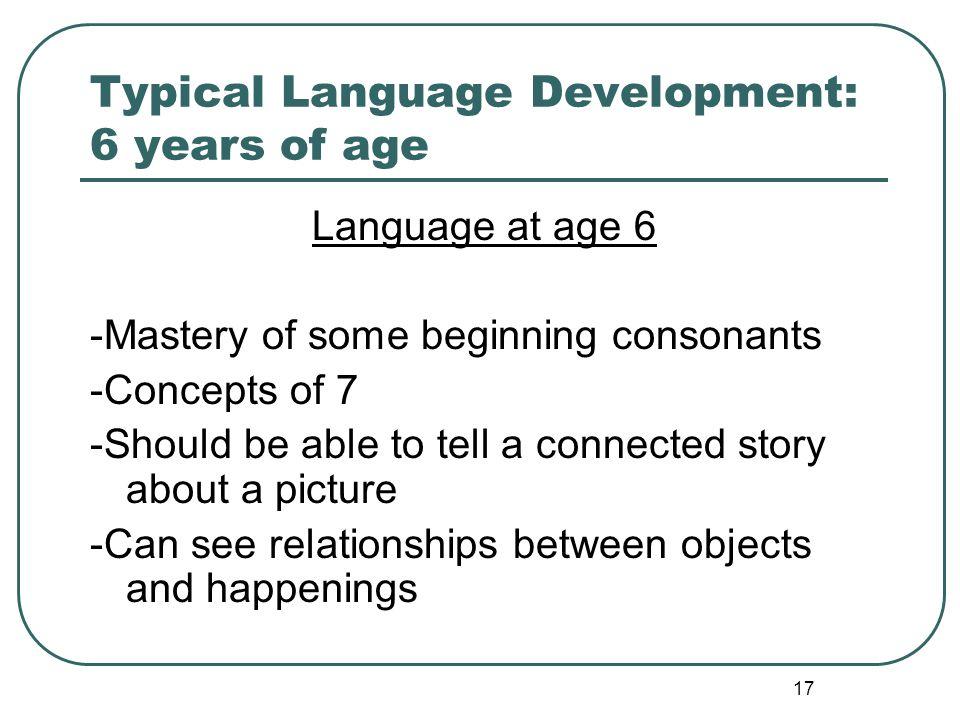 17 Typical Language Development: 6 years of age Language at age 6 -Mastery of some beginning consonants -Concepts of 7 -Should be able to tell a conne