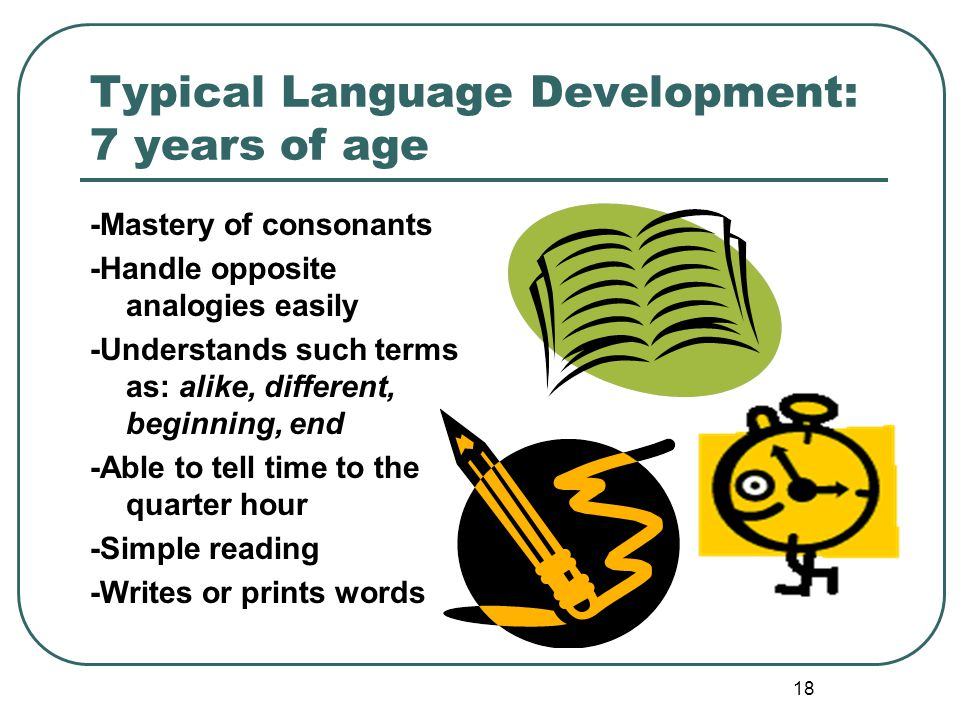 18 Typical Language Development: 7 years of age -Mastery of consonants -Handle opposite analogies easily -Understands such terms as: alike, different,