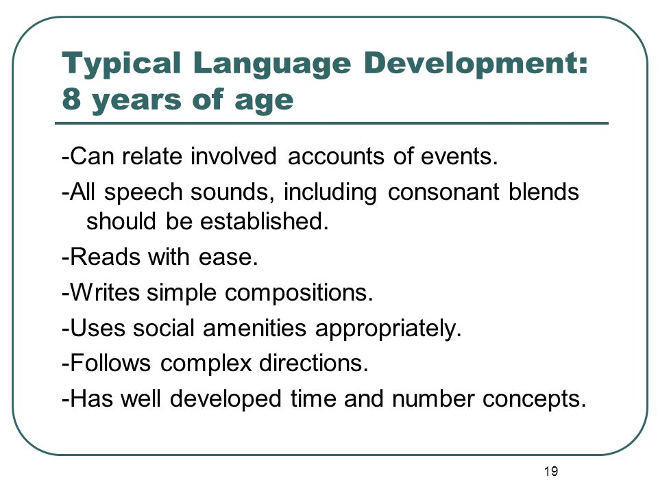 19 Typical Language Development: 8 years of age -Can relate involved accounts of events. -All speech sounds, including consonant blends should be esta