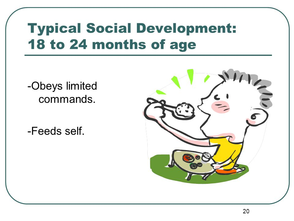 20 Typical Social Development: 18 to 24 months of age -Obeys limited commands. -Feeds self.