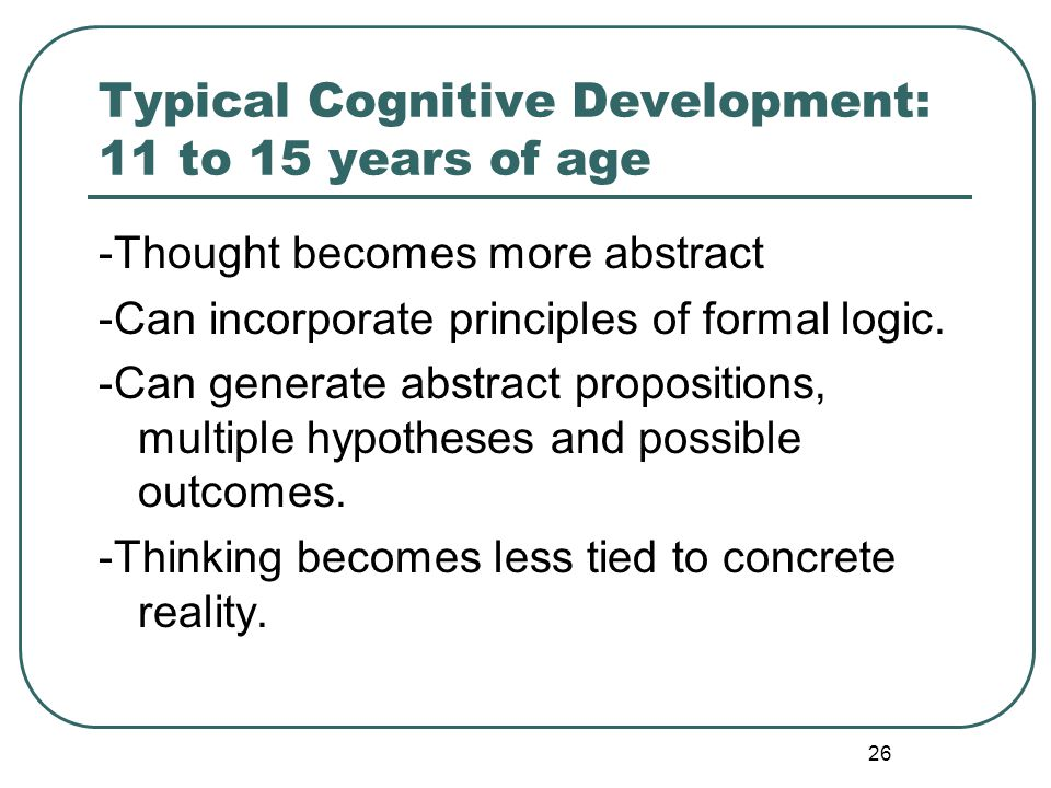 26 Typical Cognitive Development: 11 to 15 years of age -Thought becomes more abstract -Can incorporate principles of formal logic. -Can generate abst