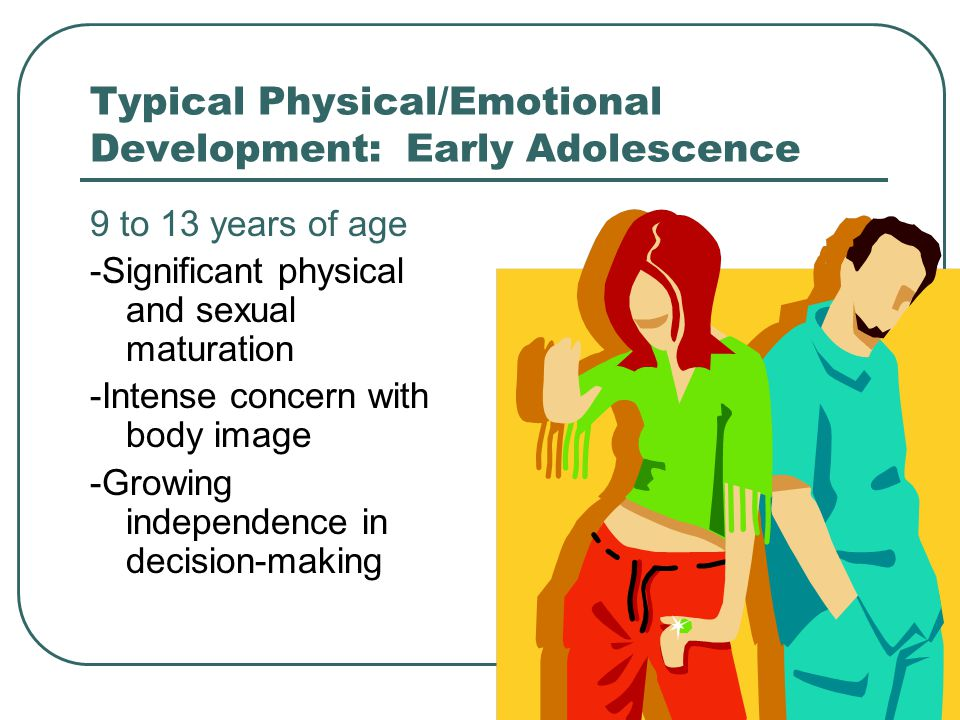 30 Typical Physical/Emotional Development: Early Adolescence 9 to 13 years of age -Significant physical and sexual maturation -Intense concern with bo