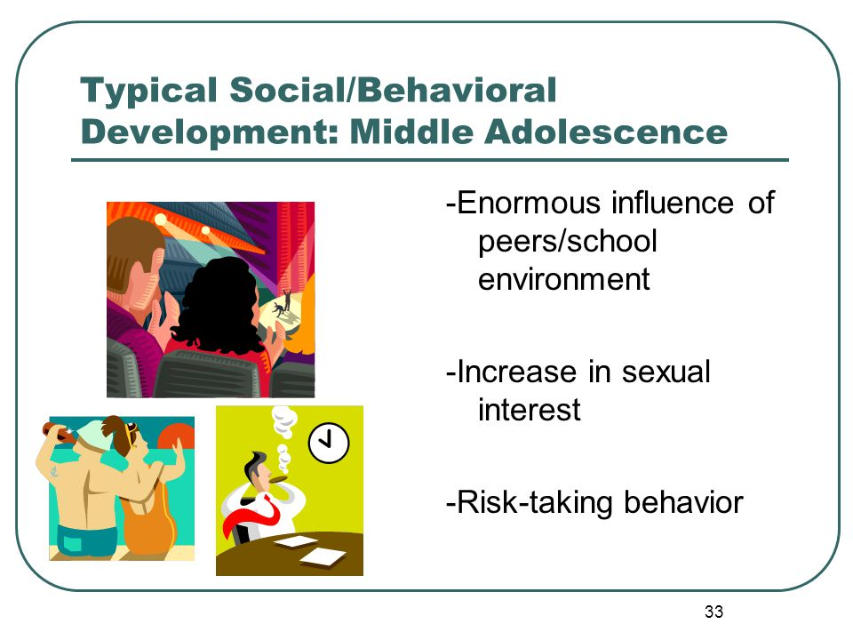33 Typical Social/Behavioral Development: Middle Adolescence -Enormous influence of peers/school environment -Increase in sexual interest -Risk-taking