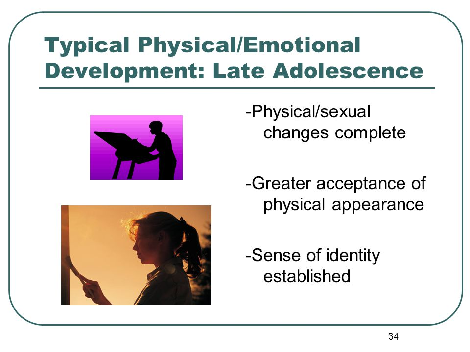 34 Typical Physical/Emotional Development: Late Adolescence -Physical/sexual changes complete -Greater acceptance of physical appearance -Sense of ide