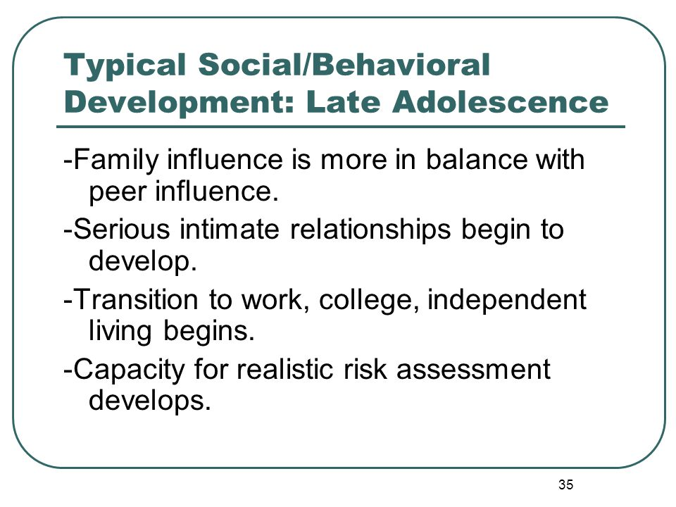 35 Typical Social/Behavioral Development: Late Adolescence -Family influence is more in balance with peer influence. -Serious intimate relationships b