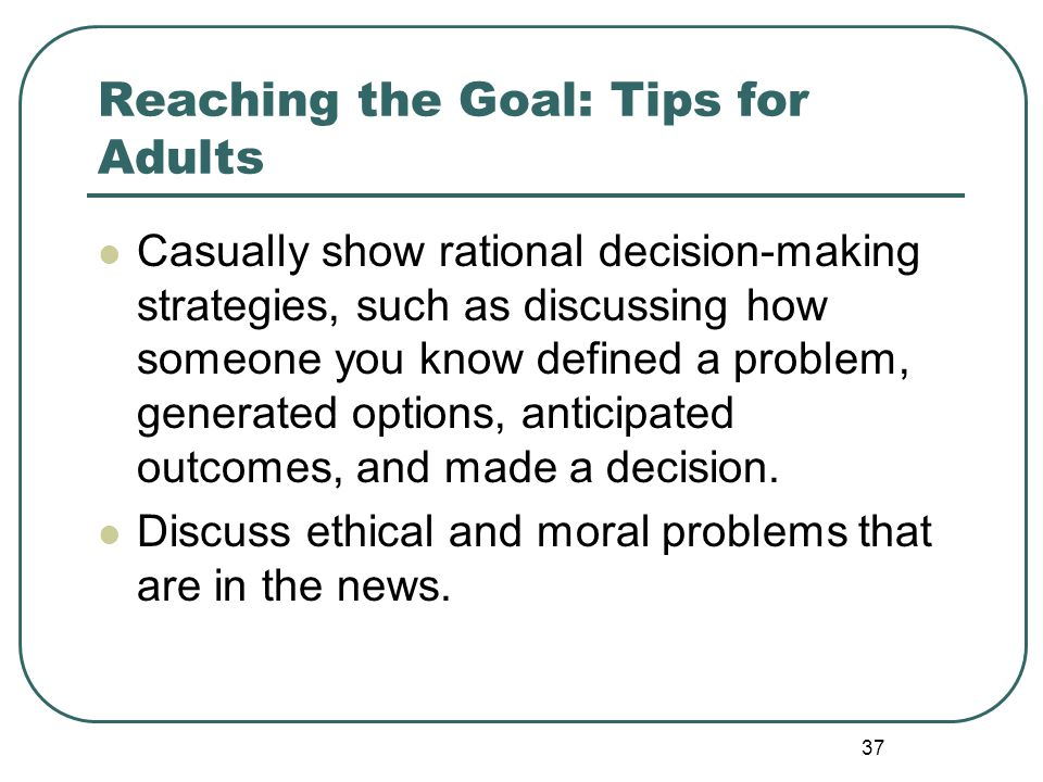 37 Reaching the Goal: Tips for Adults Casually show rational decision-making strategies, such as discussing how someone you know defined a problem, ge