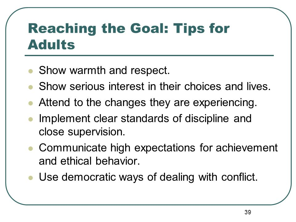 39 Reaching the Goal: Tips for Adults Show warmth and respect. Show serious interest in their choices and lives. Attend to the changes they are experi