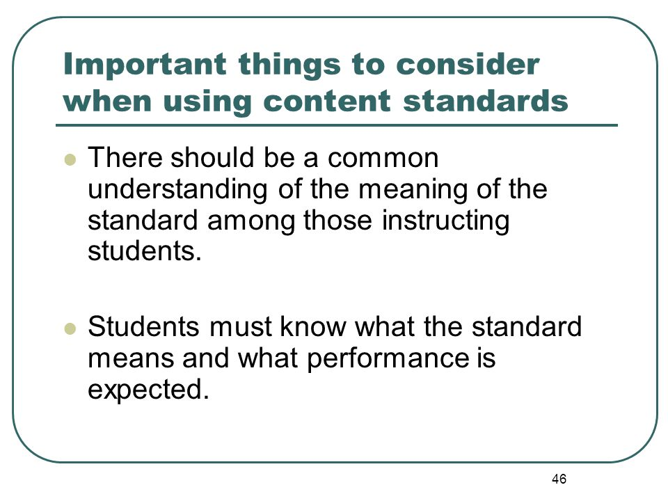 46 Important things to consider when using content standards There should be a common understanding of the meaning of the standard among those instruc