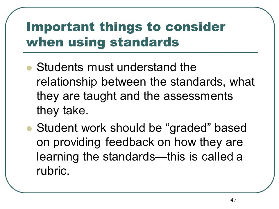 47 Important things to consider when using standards Students must understand the relationship between the standards, what they are taught and the ass