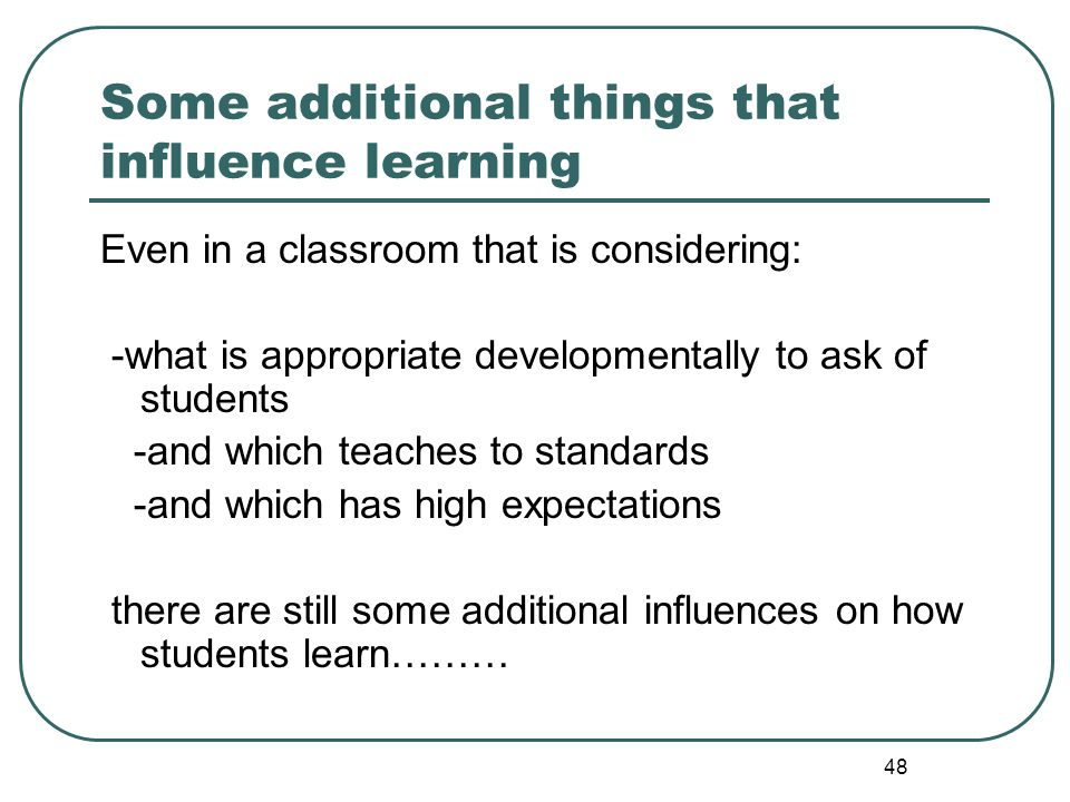 48 Some additional things that influence learning Even in a classroom that is considering: -what is appropriate developmentally to ask of students -an
