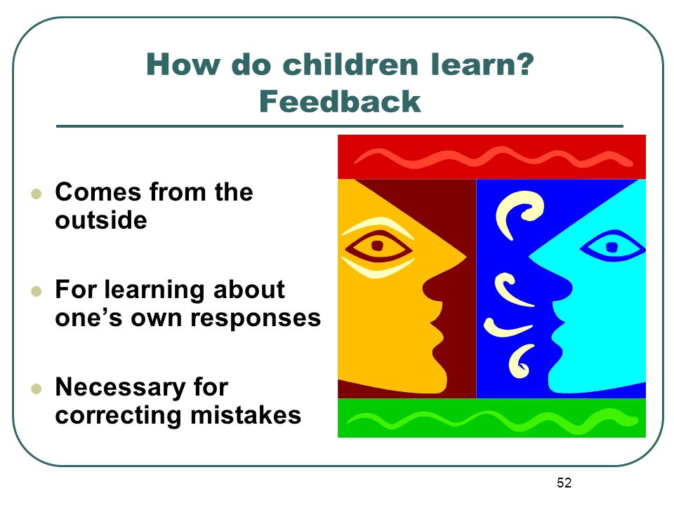 52 How do children learn? Feedback Comes from the outside For learning about ones own responses Necessary for correcting mistakes