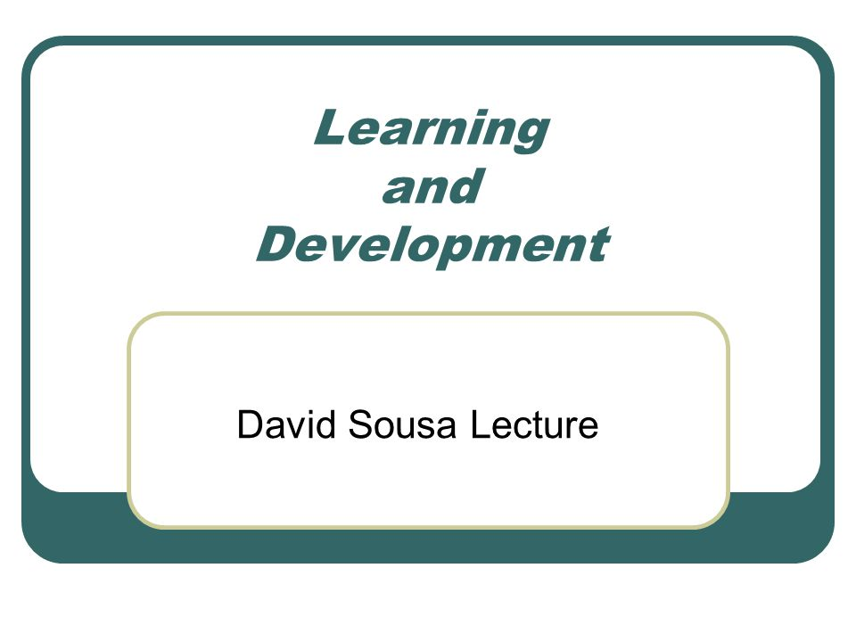 Learning and Development David Sousa Lecture