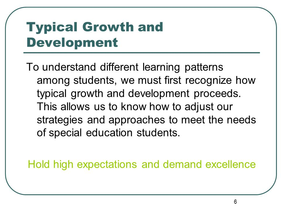 6 Typical Growth and Development To understand different learning patterns among students, we must first recognize how typical growth and development