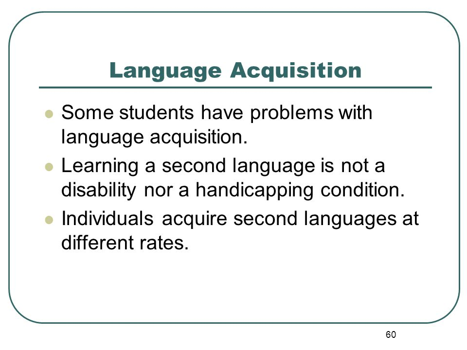 60 Language Acquisition Some students have problems with language acquisition. Learning a second language is not a disability nor a handicapping condi