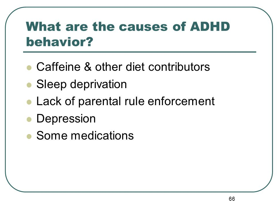 66 What are the causes of ADHD behavior? Caffeine & other diet contributors Sleep deprivation Lack of parental rule enforcement Depression Some medica