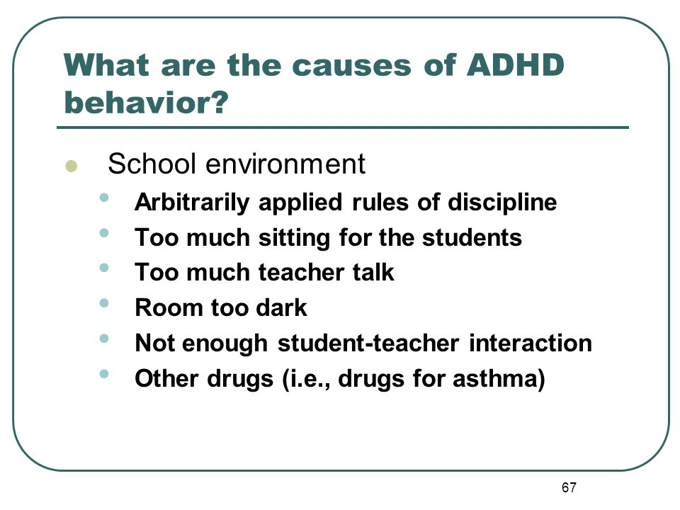 67 What are the causes of ADHD behavior? School environment Arbitrarily applied rules of discipline Too much sitting for the students Too much teacher