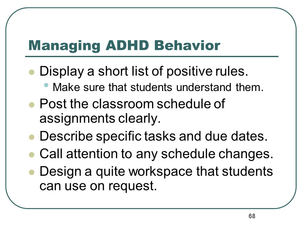 68 Managing ADHD Behavior Display a short list of positive rules. Make sure that students understand them. Post the classroom schedule of assignments