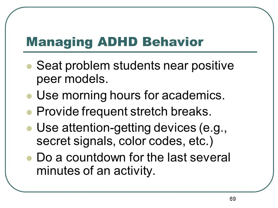 69 Managing ADHD Behavior Seat problem students near positive peer models. Use morning hours for academics. Provide frequent stretch breaks. Use atten