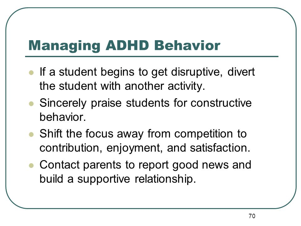 70 Managing ADHD Behavior If a student begins to get disruptive, divert the student with another activity. Sincerely praise students for constructive