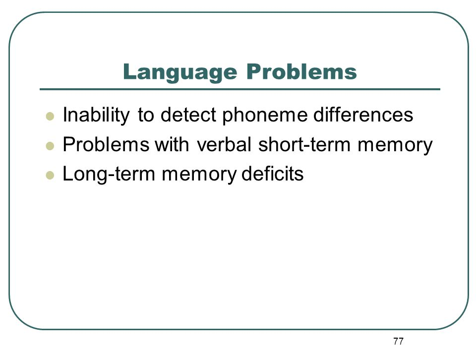 77 Language Problems Inability to detect phoneme differences Problems with verbal short-term memory Long-term memory deficits