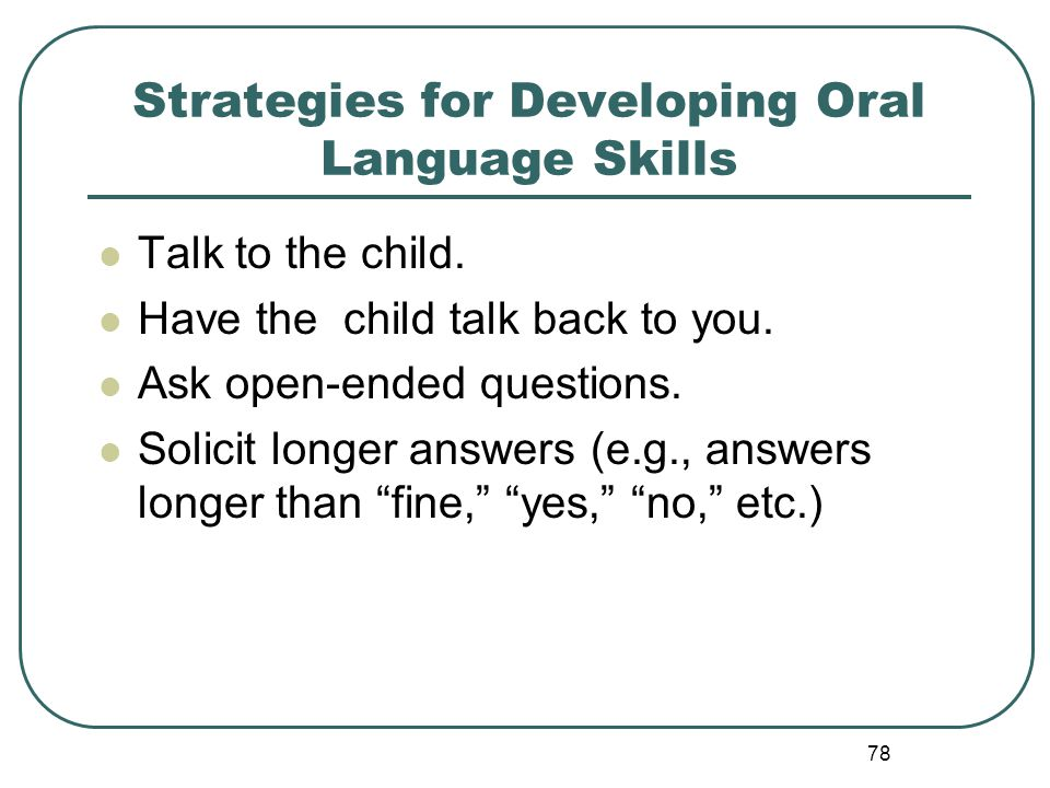78 Strategies for Developing Oral Language Skills Talk to the child. Have the child talk back to you. Ask open-ended questions. Solicit longer answers