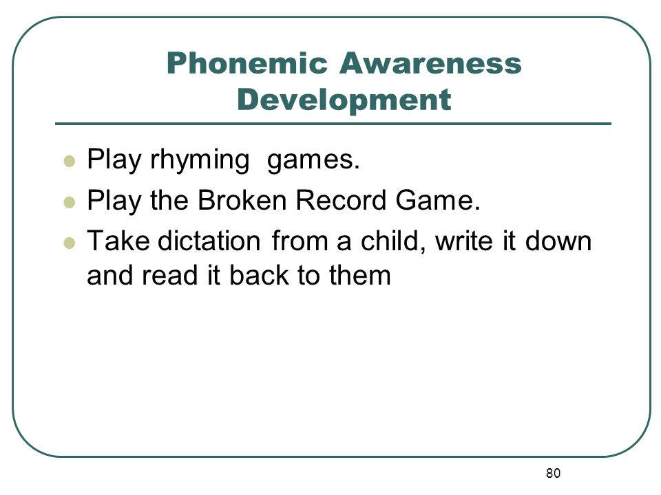 80 Phonemic Awareness Development Play rhyming games. Play the Broken Record Game. Take dictation from a child, write it down and read it back to them
