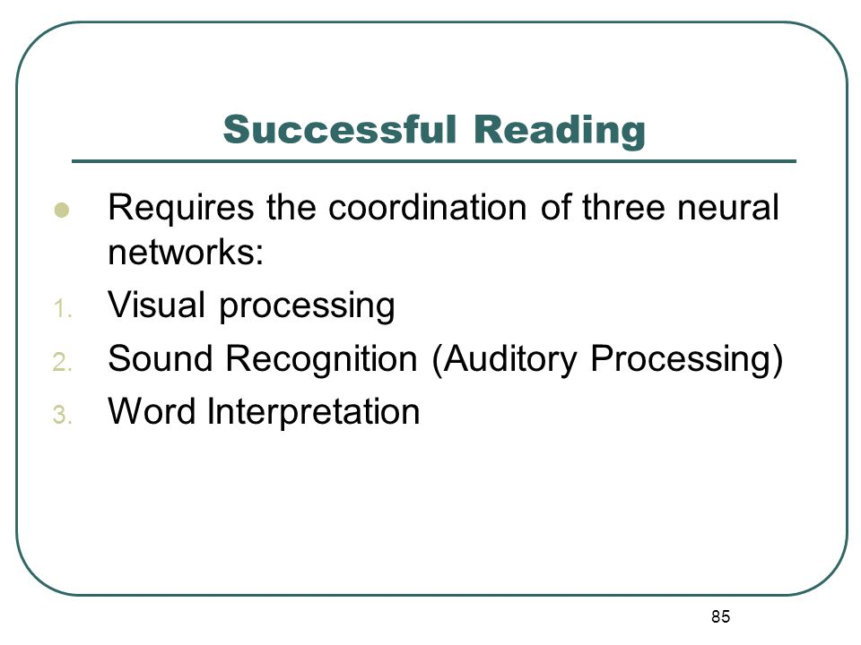 85 Successful Reading Requires the coordination of three neural networks: 1. Visual processing 2. Sound Recognition (Auditory Processing) 3. Word Inte