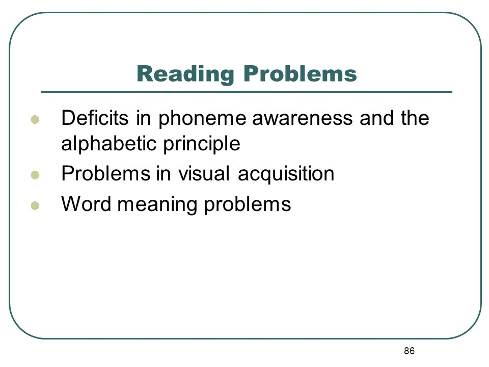 86 Reading Problems Deficits in phoneme awareness and the alphabetic principle Problems in visual acquisition Word meaning problems