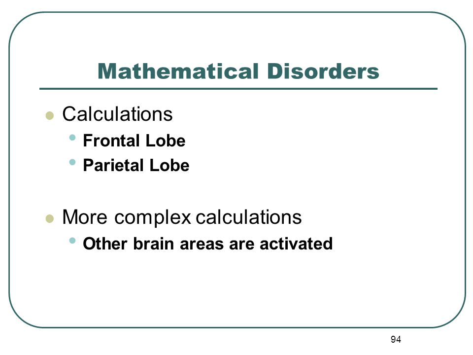 94 Mathematical Disorders Calculations Frontal Lobe Parietal Lobe More complex calculations Other brain areas are activated