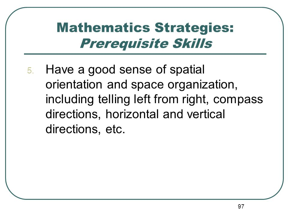 97 Mathematics Strategies: Prerequisite Skills 5. Have a good sense of spatial orientation and space organization, including telling left from right,