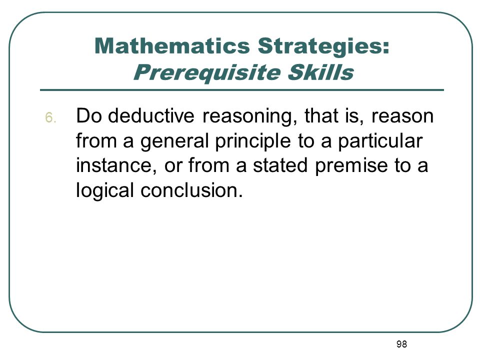 98 Mathematics Strategies: Prerequisite Skills 6. Do deductive reasoning, that is, reason from a general principle to a particular instance, or from a