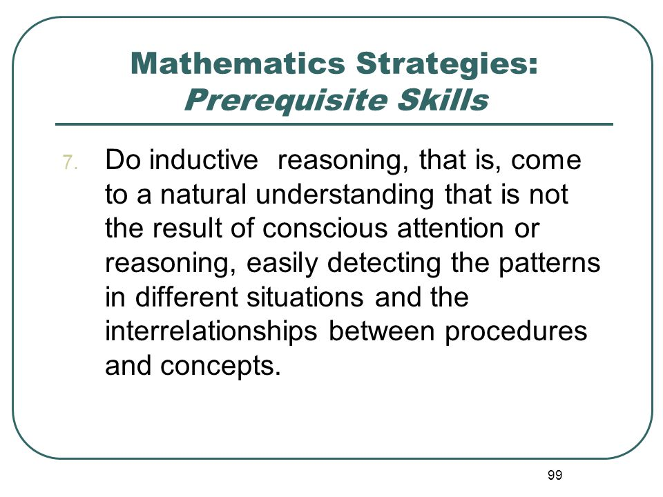 99 Mathematics Strategies: Prerequisite Skills 7. Do inductive reasoning, that is, come to a natural understanding that is not the result of conscious