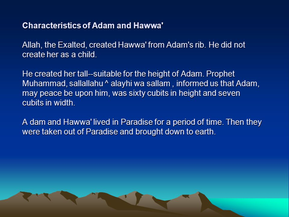 Characteristics of Adam and Hawwa' Allah, the Exalted, created Hawwa' from Adam's rib. He did not create her as a child. He created her tall--suitable