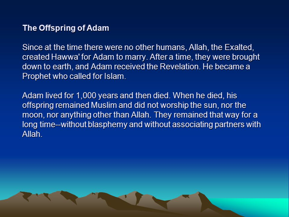 The Offspring of Adam Since at the time there were no other humans, Allah, the Exalted, created Hawwa for Adam to marry.