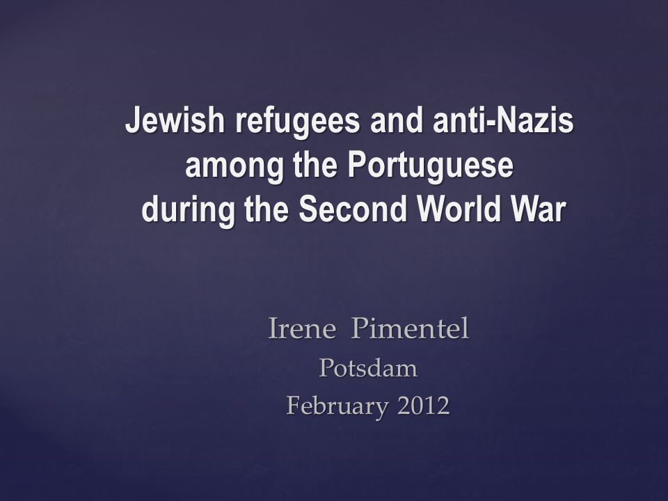 Irene Pimentel Potsdam February 2012 Jewish refugees and anti-Nazis among the Portuguese during the Second World War