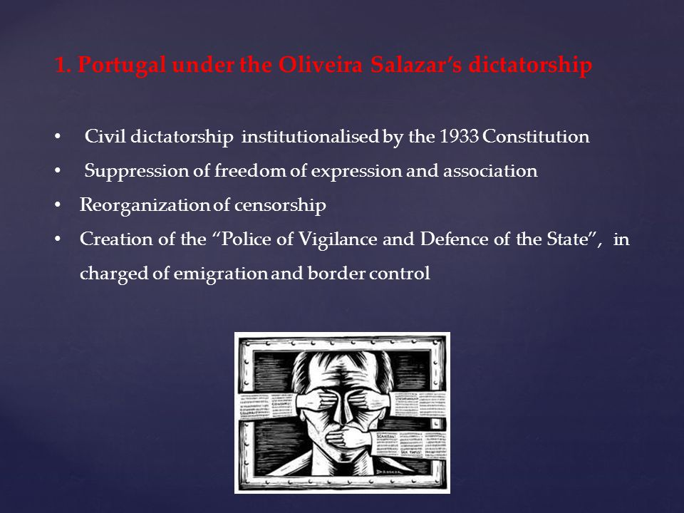 1. Portugal under the Oliveira Salazars dictatorship Civil dictatorship institutionalised by the 1933 Constitution Suppression of freedom of expressio