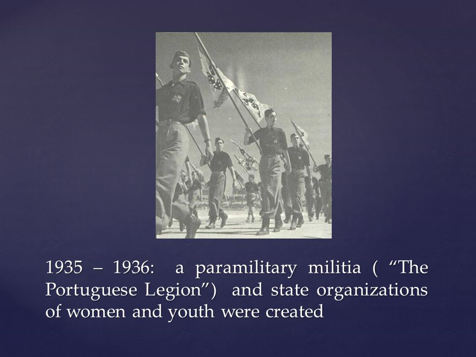 1935 – 1936: a paramilitary militia ( The Portuguese Legion) and state organizations of women and youth were created