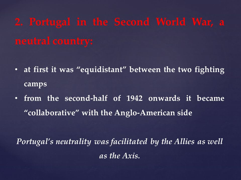 2. Portugal in the Second World War, a neutral country: at first it was equidistant between the two fighting camps from the second-half of 1942 onward