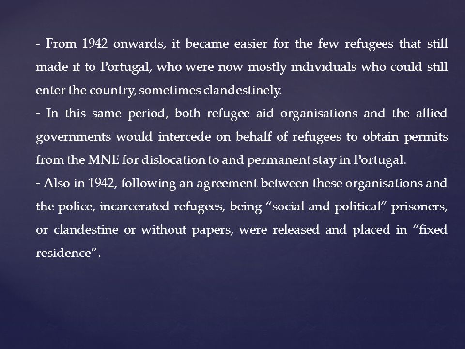 - From 1942 onwards, it became easier for the few refugees that still made it to Portugal, who were now mostly individuals who could still enter the country, sometimes clandestinely.