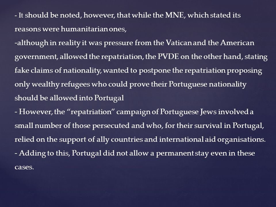 - It should be noted, however, that while the MNE, which stated its reasons were humanitarian ones, -although in reality it was pressure from the Vatican and the American government, allowed the repatriation, the PVDE on the other hand, stating fake claims of nationality, wanted to postpone the repatriation proposing only wealthy refugees who could prove their Portuguese nationality should be allowed into Portugal - However, the repatriation campaign of Portuguese Jews involved a small number of those persecuted and who, for their survival in Portugal, relied on the support of ally countries and international aid organisations.