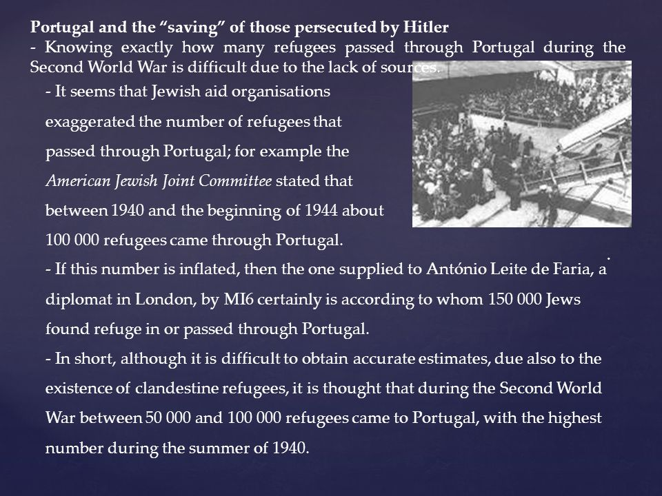 - It seems that Jewish aid organisations exaggerated the number of refugees that passed through Portugal; for example the American Jewish Joint Committee stated that between 1940 and the beginning of 1944 about refugees came through Portugal.