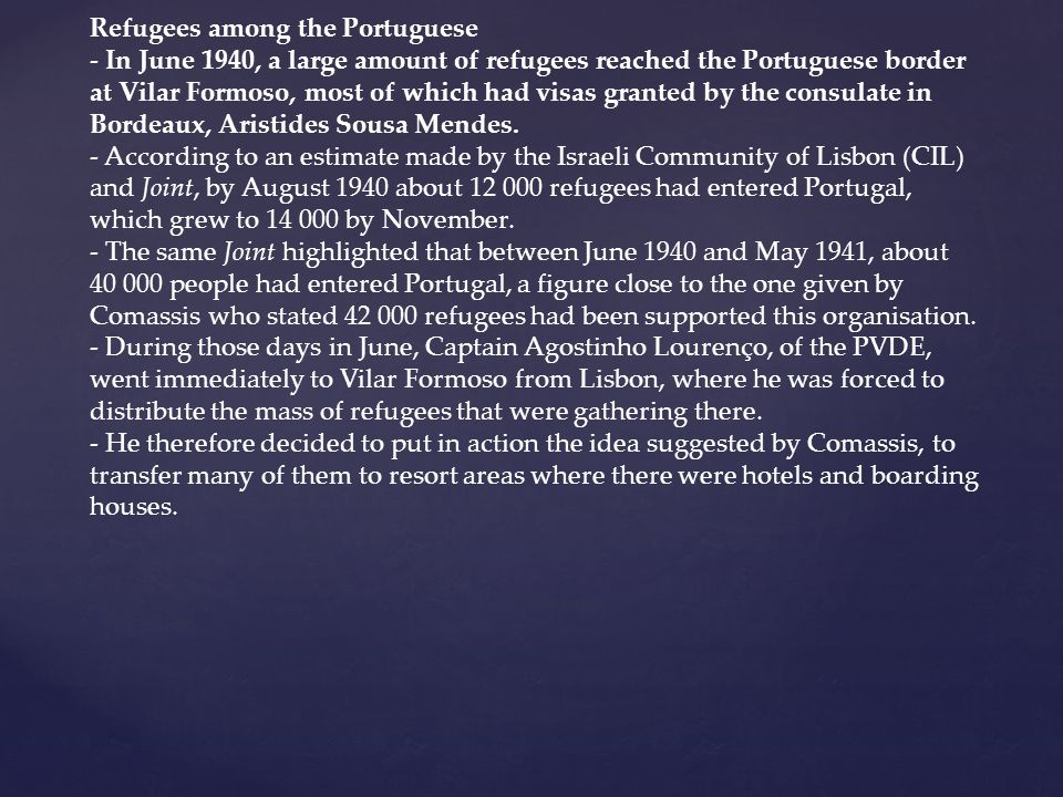 Refugees among the Portuguese - In June 1940, a large amount of refugees reached the Portuguese border at Vilar Formoso, most of which had visas granted by the consulate in Bordeaux, Aristides Sousa Mendes.