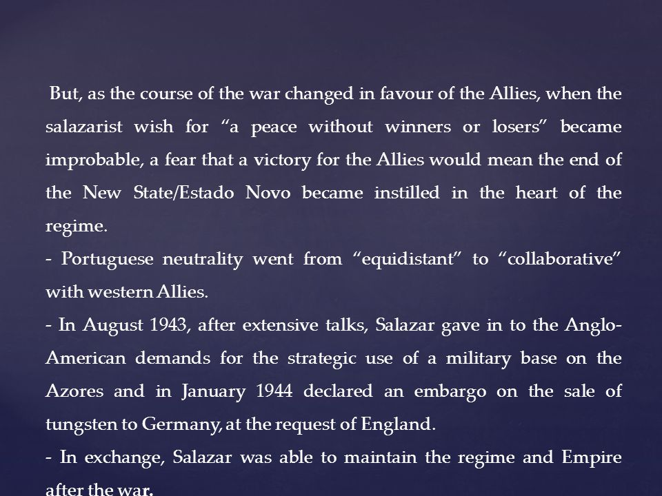 But, as the course of the war changed in favour of the Allies, when the salazarist wish for a peace without winners or losers became improbable, a fear that a victory for the Allies would mean the end of the New State/Estado Novo became instilled in the heart of the regime.
