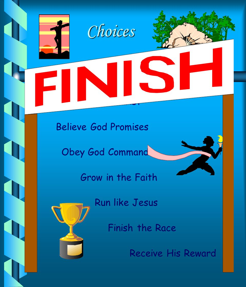 Choices Choices Believe in Jesus Christ Believe God Promises Obey God Commands Grow in the Faith Run like Jesus Finish the Race Receive His Reward
