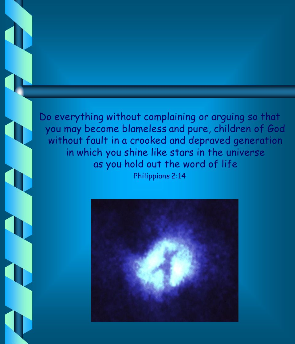 Do everything without complaining or arguing so that you may become blameless and pure, children of God without fault in a crooked and depraved generation in which you shine like stars in the universe as you hold out the word of life Philippians 2:14