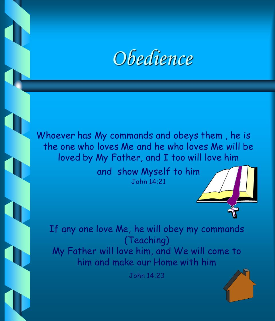 Obedience Whoever has My commands and obeys them, he is the one who loves Me and he who loves Me will be loved by My Father, and I too will love him and show Myself to him John 14:21 If any one love Me, he will obey my commands (Teaching) My Father will love him, and We will come to him and make our Home with him John 14:23